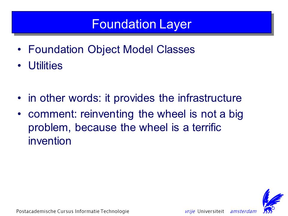 vrije Universiteit amsterdamPostacademische Cursus Informatie Technologie Foundation Layer Foundation Object Model Classes Utilities in other words: it provides the infrastructure comment: reinventing the wheel is not a big problem, because the wheel is a terrific invention