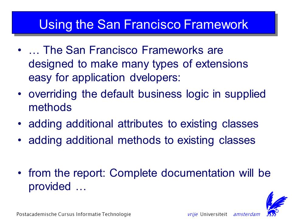 vrije Universiteit amsterdamPostacademische Cursus Informatie Technologie Using the San Francisco Framework … The San Francisco Frameworks are designed to make many types of extensions easy for application dvelopers: overriding the default business logic in supplied methods adding additional attributes to existing classes adding additional methods to existing classes from the report: Complete documentation will be provided …