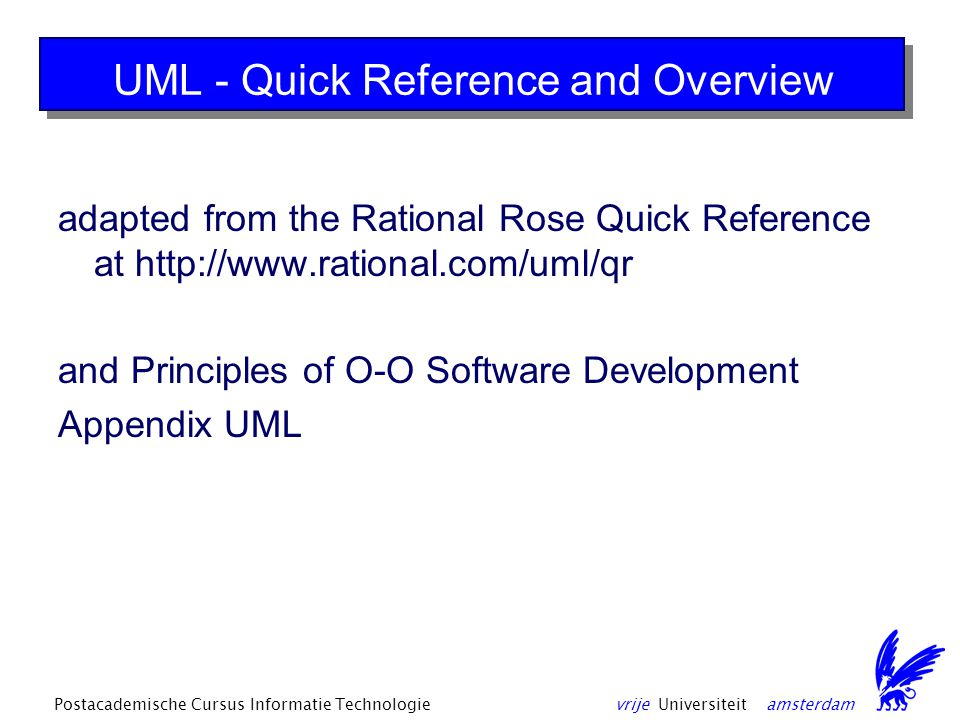 vrije Universiteit amsterdamPostacademische Cursus Informatie Technologie UML - Quick Reference and Overview adapted from the Rational Rose Quick Reference at http://www.rational.com/uml/qr and Principles of O-O Software Development Appendix UML