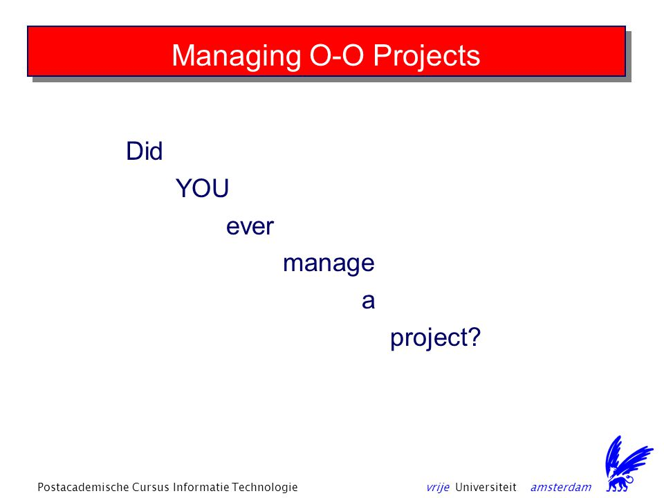vrije Universiteit amsterdamPostacademische Cursus Informatie Technologie Managing O-O Projects Did YOU ever manage a project