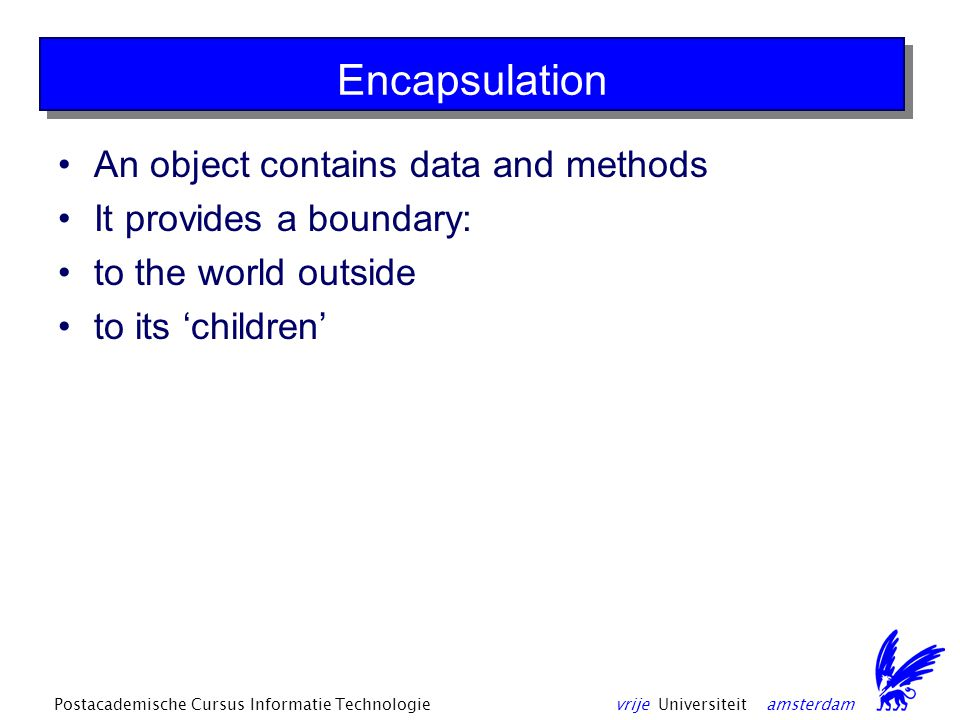 vrije Universiteit amsterdamPostacademische Cursus Informatie Technologie Encapsulation An object contains data and methods It provides a boundary: to the world outside to its 'children'