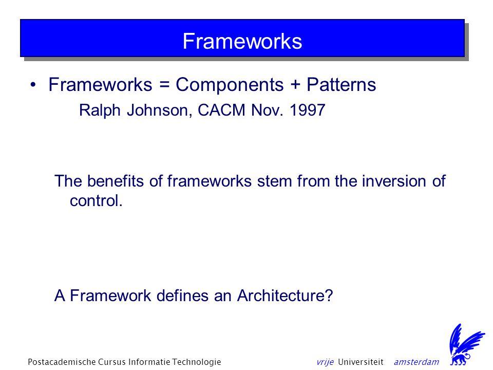 vrije Universiteit amsterdamPostacademische Cursus Informatie Technologie Frameworks Frameworks = Components + Patterns Ralph Johnson, CACM Nov.