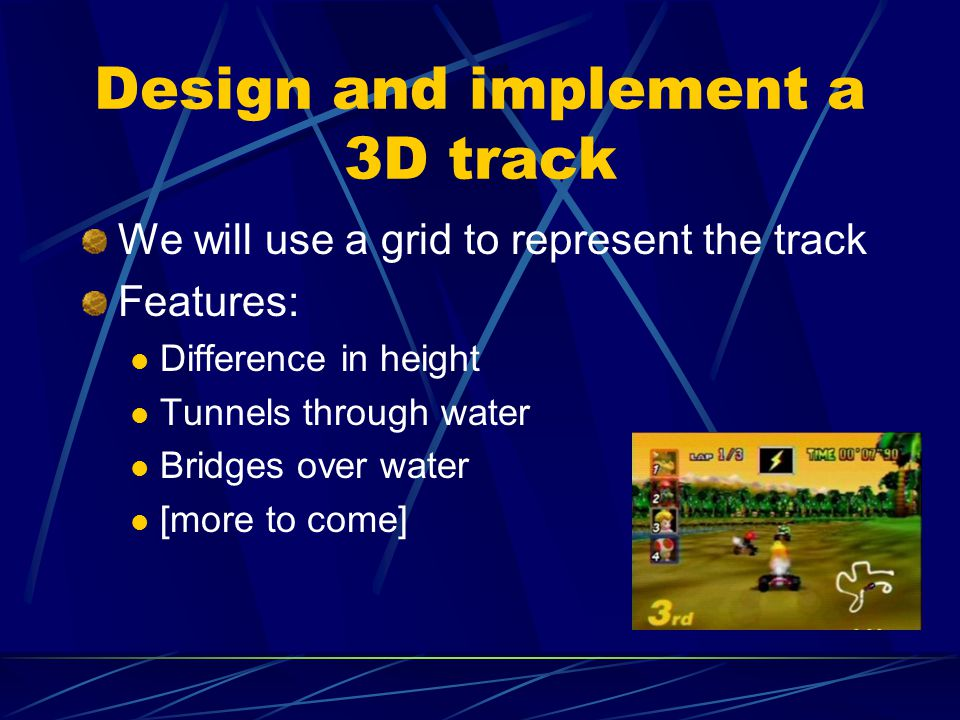 Design and implement a 3D track We will use a grid to represent the track Features: Difference in height Tunnels through water Bridges over water [more to come]