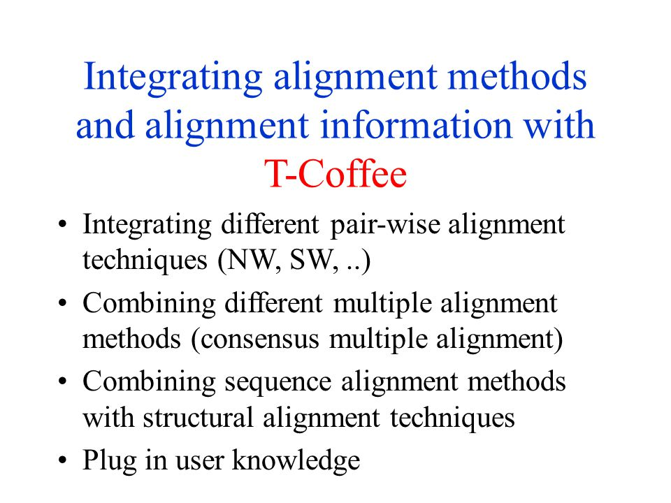 Integrating alignment methods and alignment information with T-Coffee Integrating different pair-wise alignment techniques (NW, SW,..) Combining different multiple alignment methods (consensus multiple alignment) Combining sequence alignment methods with structural alignment techniques Plug in user knowledge