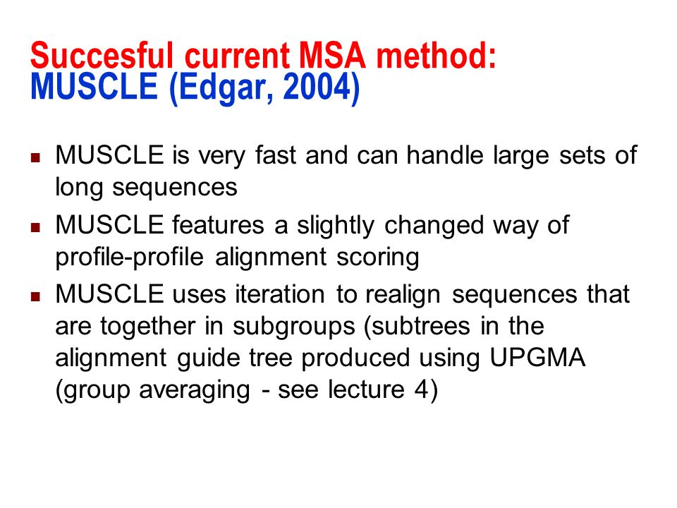 Succesful current MSA method: MUSCLE (Edgar, 2004) MUSCLE is very fast and can handle large sets of long sequences MUSCLE features a slightly changed