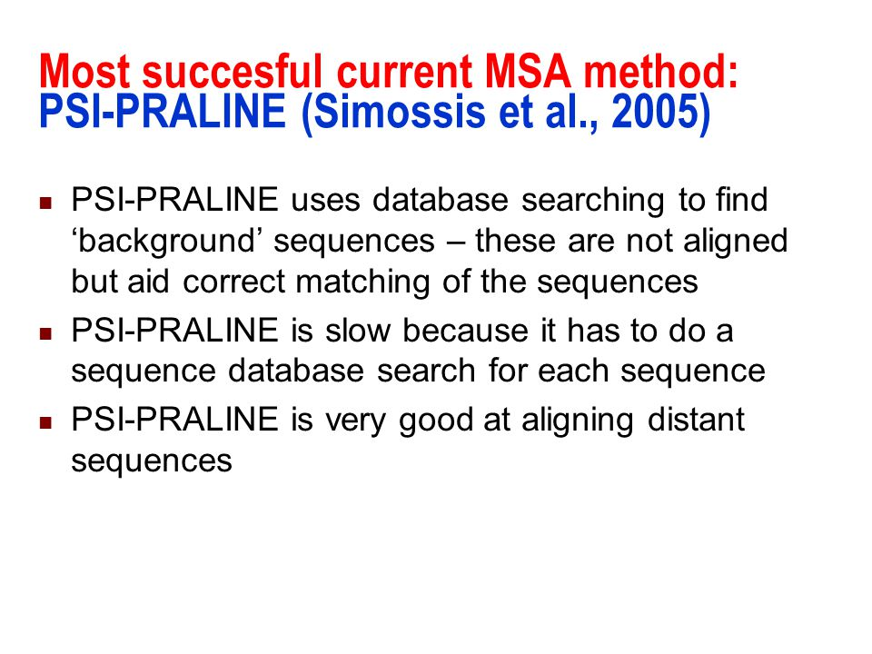 Most succesful current MSA method: PSI-PRALINE (Simossis et al., 2005) PSI-PRALINE uses database searching to find 'background' sequences – these are
