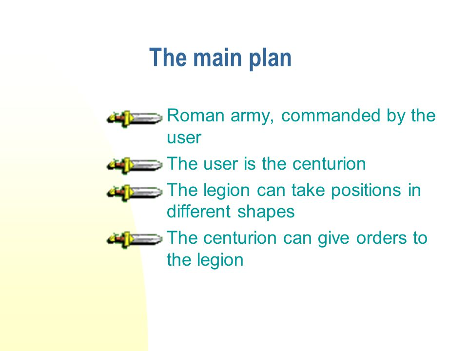The main plan Roman army, commanded by the user The user is the centurion The legion can take positions in different shapes The centurion can give orders to the legion