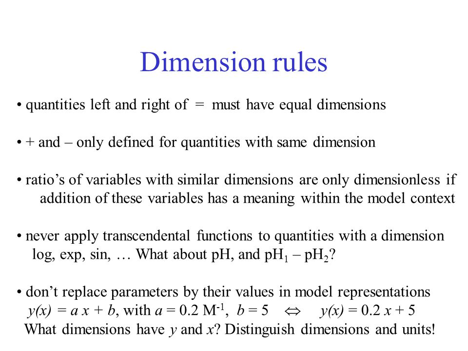 Dimension rules quantities left and right of = must have equal dimensions + and – only defined for quantities with same dimension ratio's of variables with similar dimensions are only dimensionless if addition of these variables has a meaning within the model context never apply transcendental functions to quantities with a dimension log, exp, sin, … What about pH, and pH 1 – pH 2 .