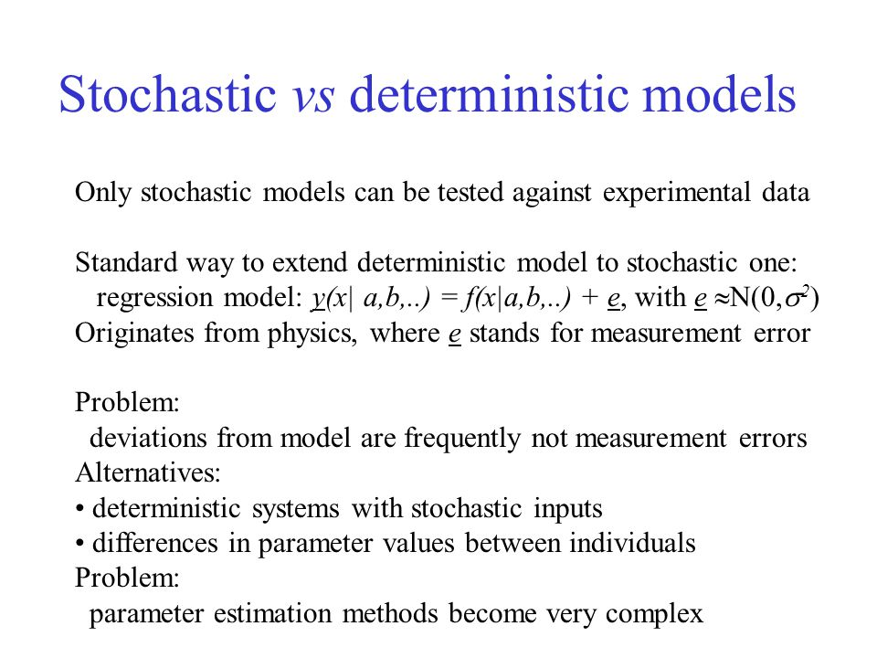 Stochastic vs deterministic models Only stochastic models can be tested against experimental data Standard way to extend deterministic model to stochastic one: regression model: y(x| a,b,..) = f(x|a,b,..) + e, with e  N(0,  2 ) Originates from physics, where e stands for measurement error Problem: deviations from model are frequently not measurement errors Alternatives: deterministic systems with stochastic inputs differences in parameter values between individuals Problem: parameter estimation methods become very complex