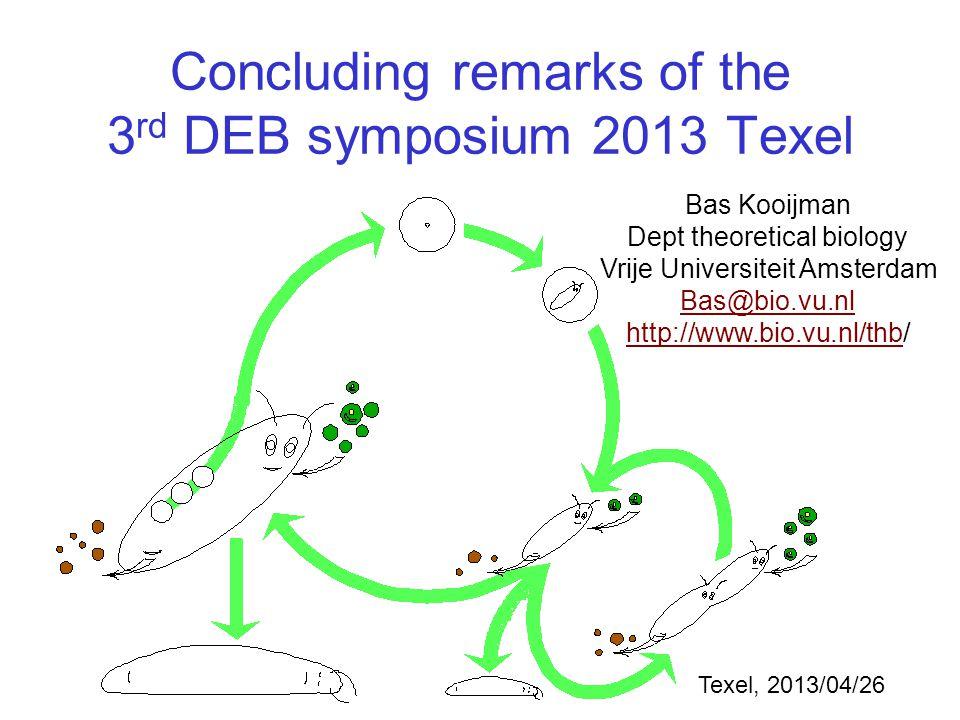 Concluding remarks of the 3 rd DEB symposium 2013 Texel Bas Kooijman Dept theoretical biology Vrije Universiteit Amsterdam Bas@bio.vu.nl http://www.bio.vu.nl/thbhttp://www.bio.vu.nl/thb/ Texel, 2013/04/26