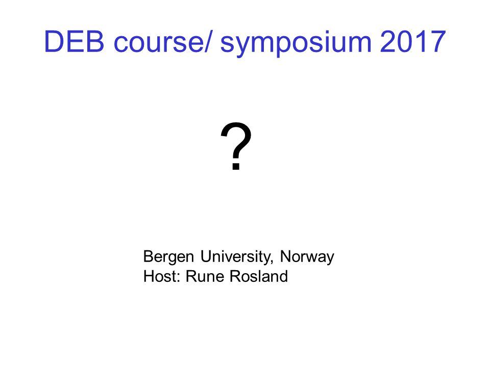 DEB course/ symposium 2017 Bergen University, Norway Host: Rune Rosland