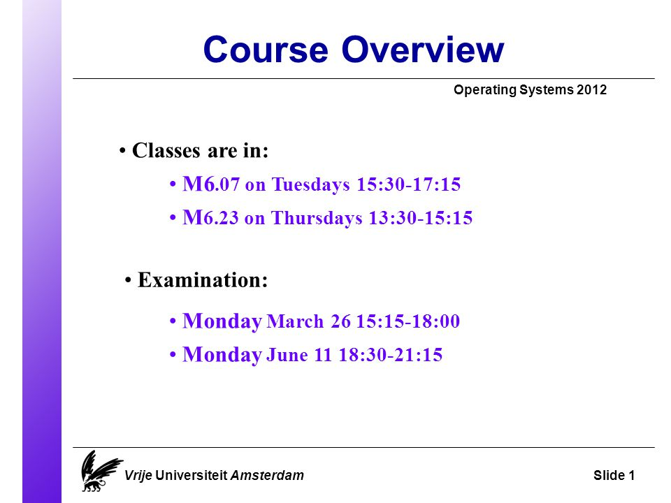 Course Overview Operating Systems 2012 Vrije Universiteit AmsterdamSlide 1 Classes are in: M6.07 on Tuesdays 15:30-17:15 M 6.23 on Thursdays 13:30-15:15 Examination: Monday March 26 15:15-18:00 Monday June 11 18:30-21:15