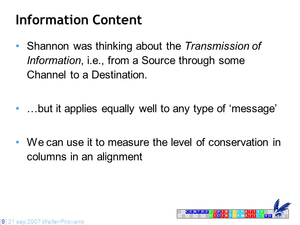 [9] 21 sep 2007 Walter Pirovano CENTRFORINTEGRATIVE BIOINFORMATICSVU E Information Content Shannon was thinking about the Transmission of Information, i.e., from a Source through some Channel to a Destination.