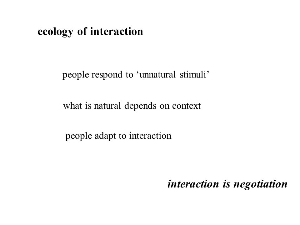 ecology of interaction people respond to 'unnatural stimuli' what is natural depends on context people adapt to interaction interaction is negotiation