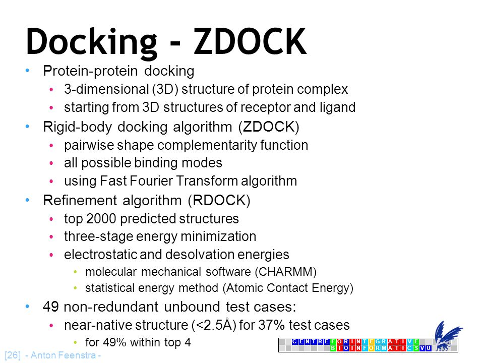 CENTRFORINTEGRATIVE BIOINFORMATICSVU E [26] - Anton Feenstra - Docking - ZDOCK Protein-protein docking 3-dimensional (3D) structure of protein complex starting from 3D structures of receptor and ligand Rigid-body docking algorithm (ZDOCK) pairwise shape complementarity function all possible binding modes using Fast Fourier Transform algorithm Refinement algorithm (RDOCK)‏ top 2000 predicted structures three-stage energy minimization electrostatic and desolvation energies molecular mechanical software (CHARMM)‏ statistical energy method (Atomic Contact Energy)‏ 49 non-redundant unbound test cases: near-native structure (<2.5Å) for 37% test cases for 49% within top 4
