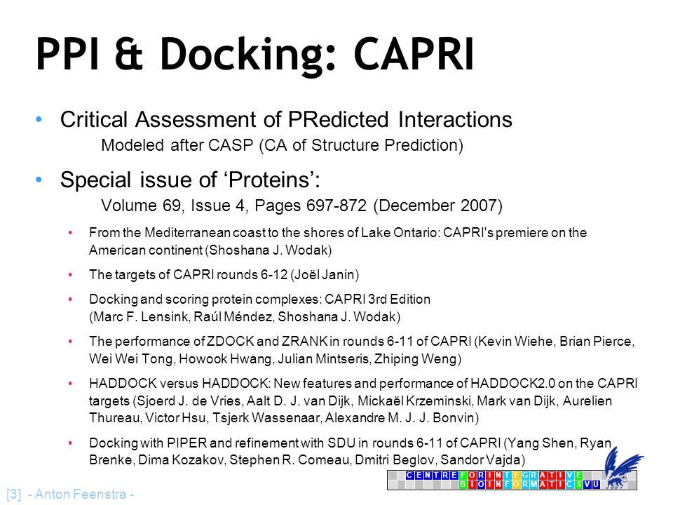 CENTRFORINTEGRATIVE BIOINFORMATICSVU E [3] - Anton Feenstra - PPI & Docking: CAPRI Critical Assessment of PRedicted Interactions Modeled after CASP (CA of Structure Prediction) Special issue of 'Proteins': Volume 69, Issue 4, Pages 697-872 (December 2007)‏ From the Mediterranean coast to the shores of Lake Ontario: CAPRI s premiere on the American continent (Shoshana J.