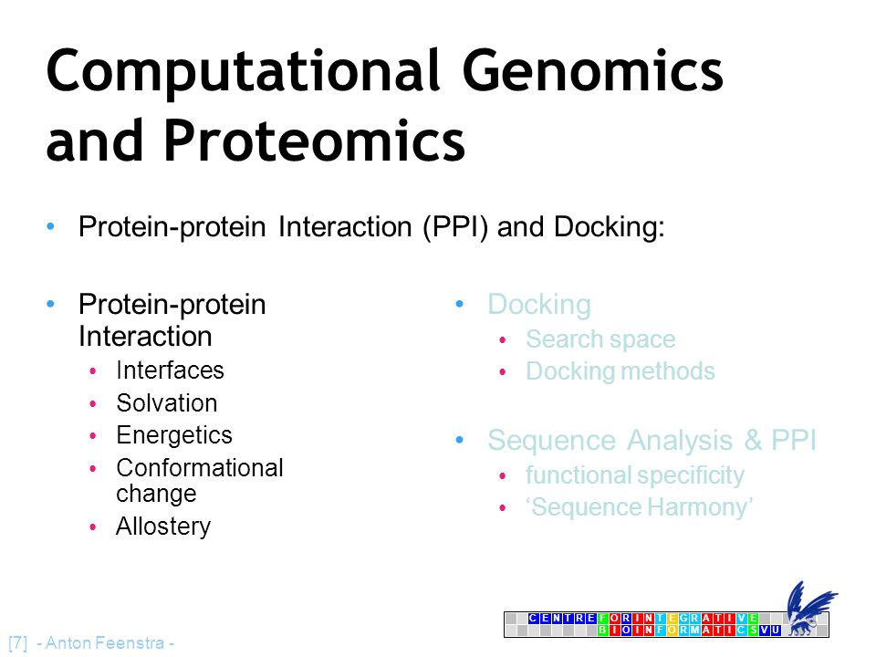 CENTRFORINTEGRATIVE BIOINFORMATICSVU E [7] - Anton Feenstra - Computational Genomics and Proteomics Protein-protein Interaction (PPI) and Docking: Protein-protein Interaction Interfaces Solvation Energetics Conformational change Allostery Docking Search space Docking methods Sequence Analysis & PPI functional specificity 'Sequence Harmony'