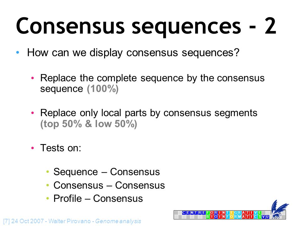 CENTRFORINTEGRATIVE BIOINFORMATICSVU E [7] 24 Oct 2007 - Walter Pirovano - Genome analysis Consensus sequences - 2 How can we display consensus sequences.