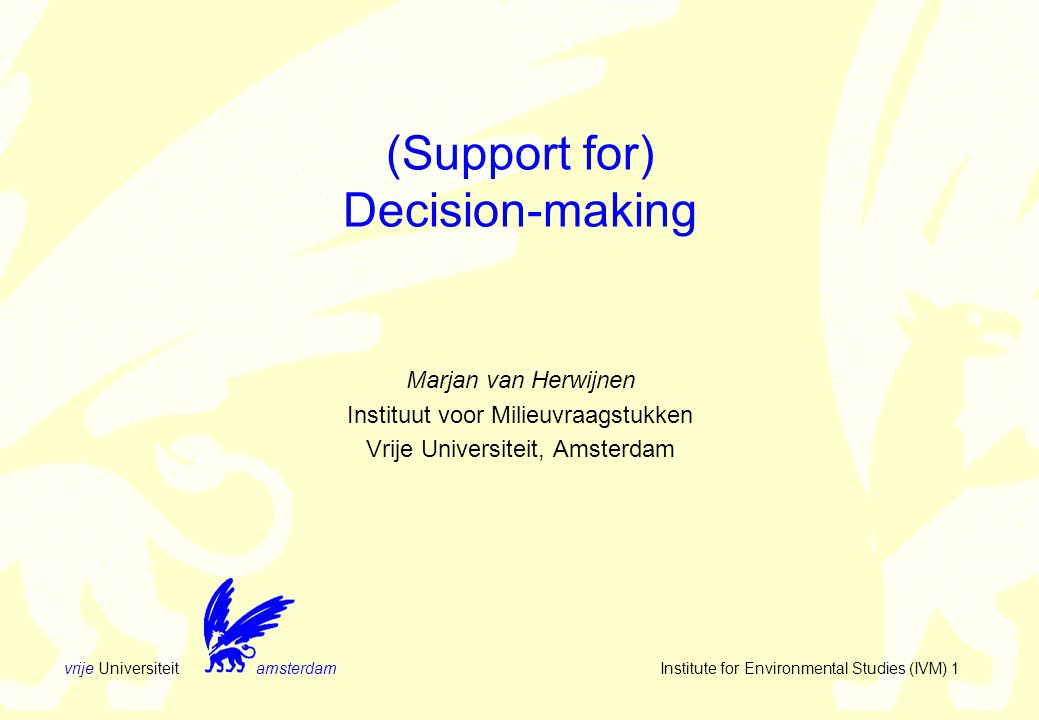 vrije Universiteit amsterdam Institute for Environmental Studies (IVM) 1 (Support for) Decision-making Marjan van Herwijnen Instituut voor Milieuvraagstukken Vrije Universiteit, Amsterdam