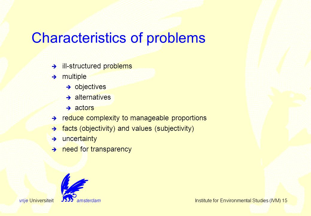 vrije Universiteit amsterdam Institute for Environmental Studies (IVM) 15  ill-structured problems  multiple  objectives  alternatives  actors  reduce complexity to manageable proportions  facts (objectivity) and values (subjectivity)  uncertainty  need for transparency Characteristics of problems