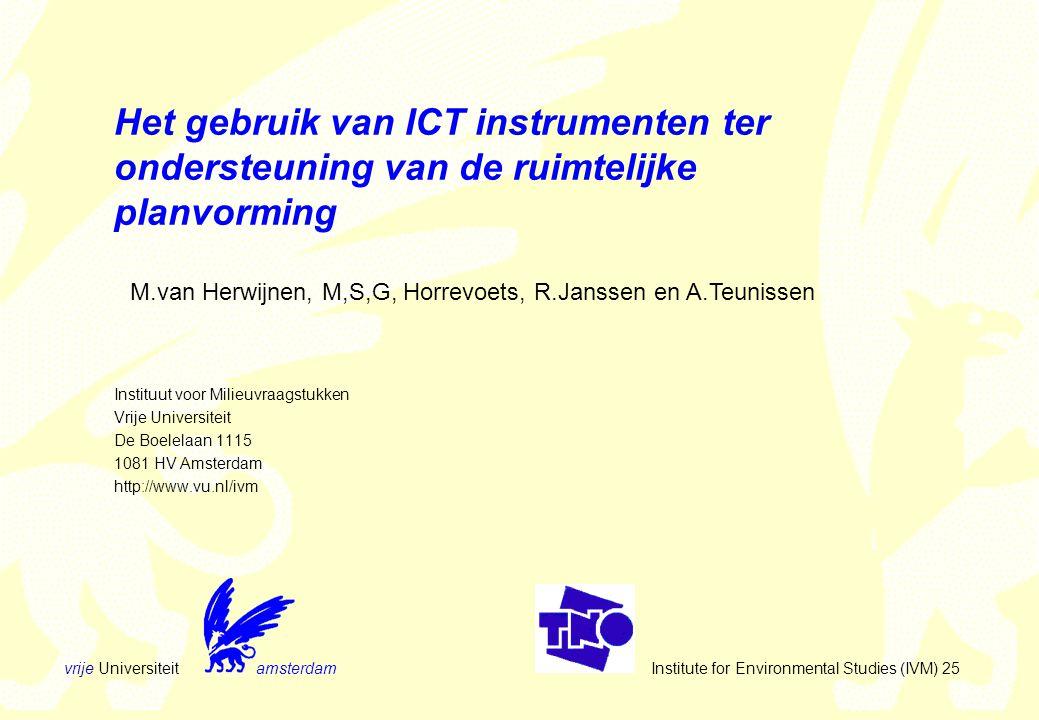 vrije Universiteit amsterdam Institute for Environmental Studies (IVM) 25 Het gebruik van ICT instrumenten ter ondersteuning van de ruimtelijke planvorming Instituut voor Milieuvraagstukken Vrije Universiteit De Boelelaan 1115 1081 HV Amsterdam http://www.vu.nl/ivm M.van Herwijnen, M,S,G, Horrevoets, R.Janssen en A.Teunissen