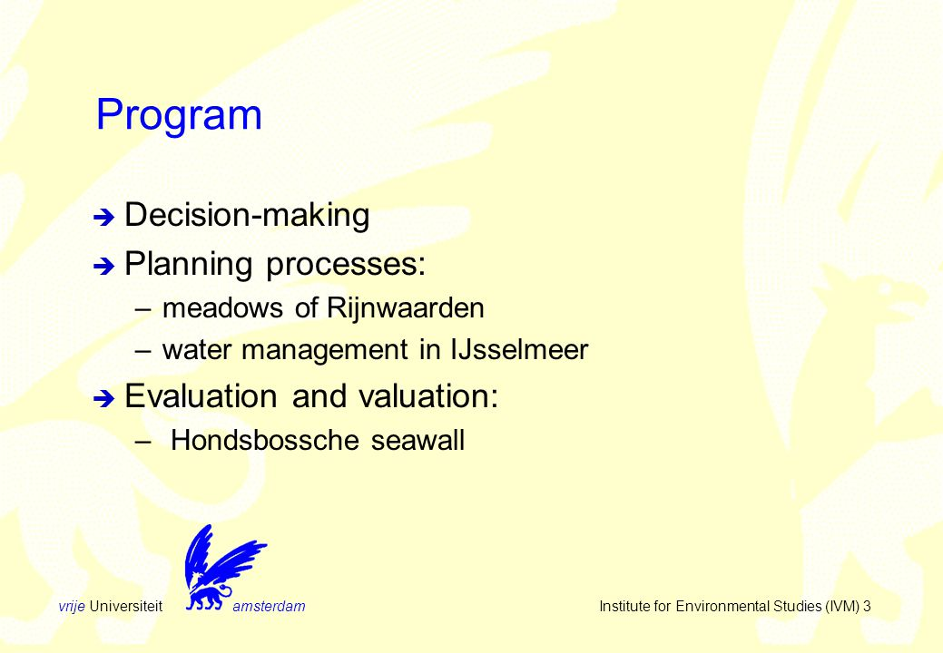 vrije Universiteit amsterdam Institute for Environmental Studies (IVM) 3 Program  Decision-making  Planning processes: –meadows of Rijnwaarden –water management in IJsselmeer  Evaluation and valuation: – Hondsbossche seawall