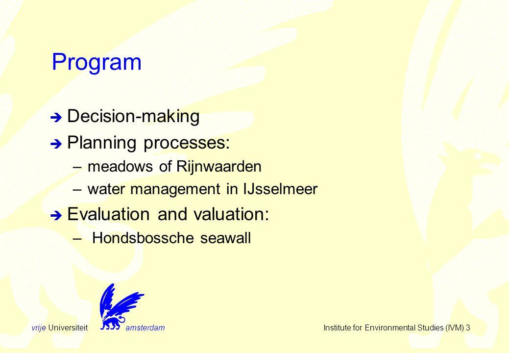 vrije Universiteit amsterdam Institute for Environmental Studies (IVM) 3 Program  Decision-making  Planning processes: –meadows of Rijnwaarden –water management in IJsselmeer  Evaluation and valuation: – Hondsbossche seawall