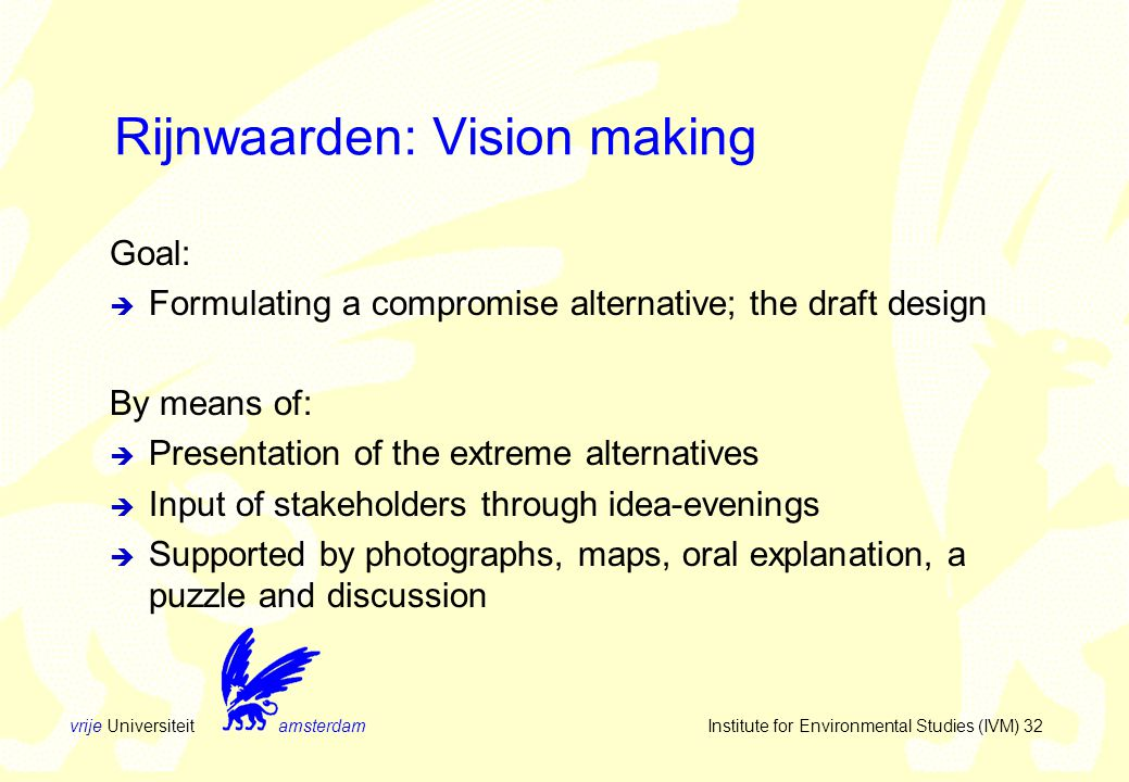 vrije Universiteit amsterdam Institute for Environmental Studies (IVM) 32 Rijnwaarden: Vision making Goal:  Formulating a compromise alternative; the draft design By means of:  Presentation of the extreme alternatives  Input of stakeholders through idea-evenings  Supported by photographs, maps, oral explanation, a puzzle and discussion