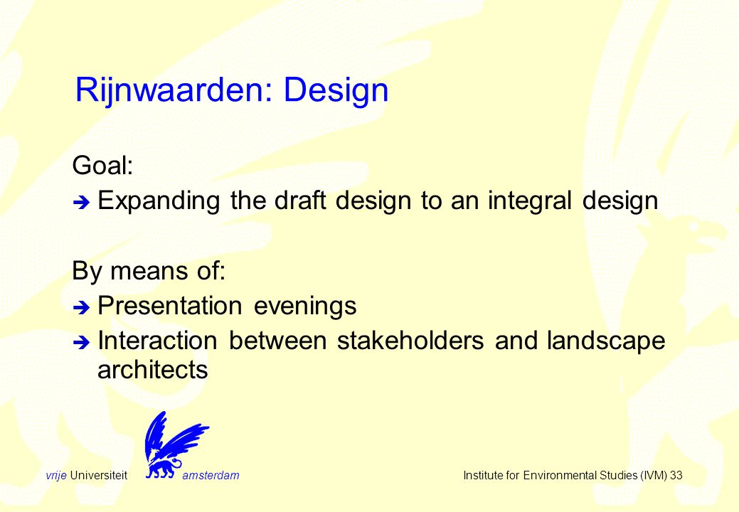 vrije Universiteit amsterdam Institute for Environmental Studies (IVM) 33 Rijnwaarden: Design Goal:  Expanding the draft design to an integral design By means of:  Presentation evenings  Interaction between stakeholders and landscape architects