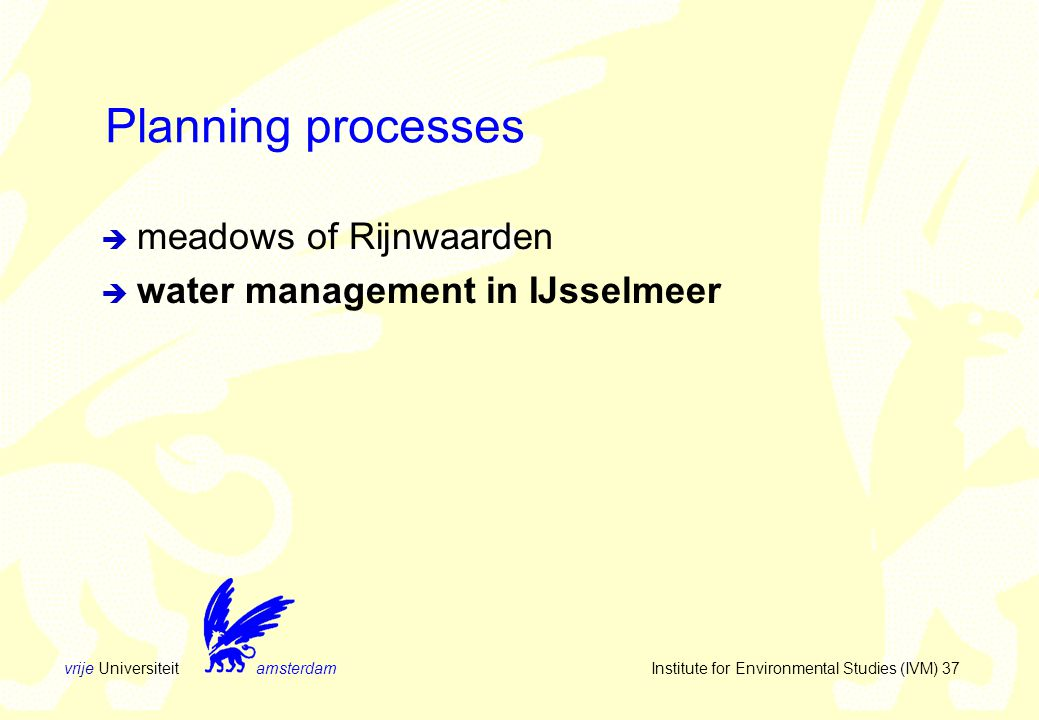 vrije Universiteit amsterdam Institute for Environmental Studies (IVM) 37 Planning processes  meadows of Rijnwaarden  water management in IJsselmeer