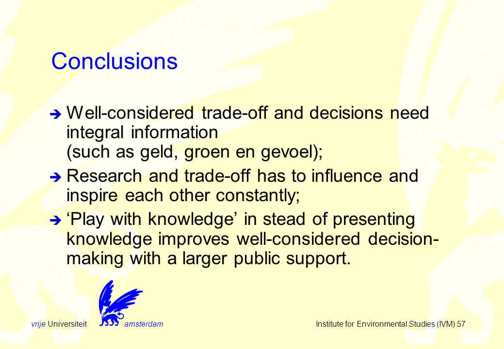 vrije Universiteit amsterdam Institute for Environmental Studies (IVM) 57 Conclusions  Well-considered trade-off and decisions need integral information (such as geld, groen en gevoel);  Research and trade-off has to influence and inspire each other constantly;  'Play with knowledge' in stead of presenting knowledge improves well-considered decision- making with a larger public support.