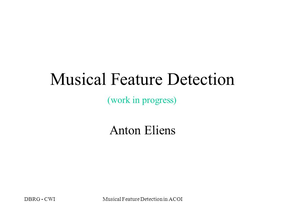 DBRG - CWIMusical Feature Detection in ACOI Musical Feature Detection Introduction Architecture Extraction Query facilities Validation: case study Open problems Conclusions