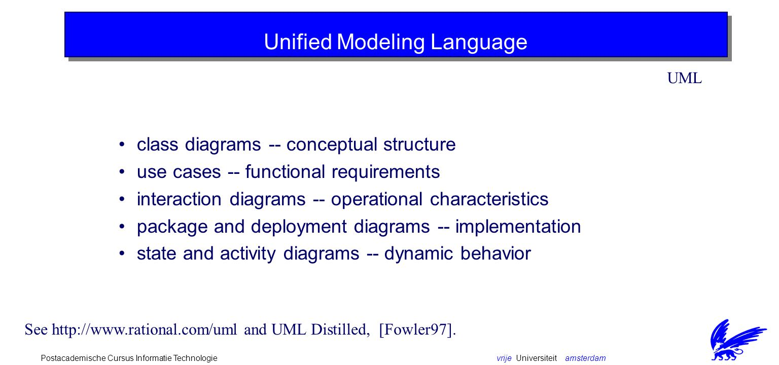 vrije Universiteit amsterdamPostacademische Cursus Informatie Technologie The Unified Modeling Language (UML) resulted from a joint effort of leading experts in object-oriented analysis and design, Grady Booch, Jim Rumbaugh and Ivar Jacobson, also known as the three amigos, all currently employees of Rational.