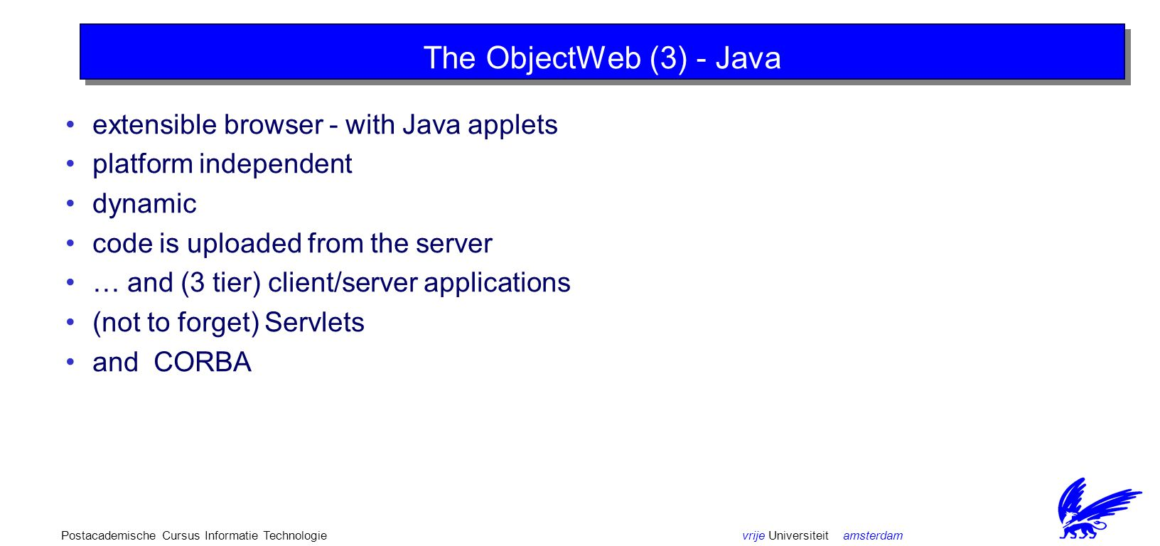 vrije Universiteit amsterdamPostacademische Cursus Informatie Technologie The ObjectWeb (3) - Java extensible browser - with Java applets platform independent dynamic code is uploaded from the server … and (3 tier) client/server applications (not to forget) Servlets and CORBA