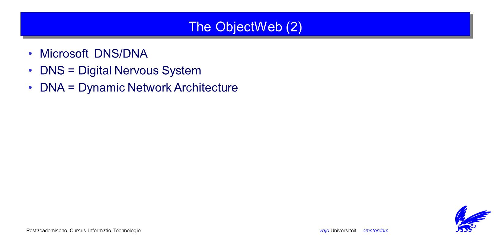 vrije Universiteit amsterdamPostacademische Cursus Informatie Technologie The ObjectWeb (2) Microsoft DNS/DNA DNS = Digital Nervous System DNA = Dynamic Network Architecture