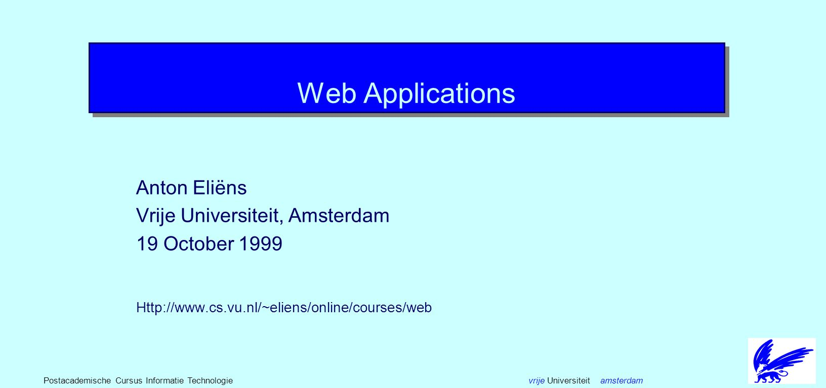 vrije Universiteit amsterdamPostacademische Cursus Informatie Technologie Web Applications Anton Eliëns Vrije Universiteit, Amsterdam 19 October 1999 Http://www.cs.vu.nl/~eliens/online/courses/web
