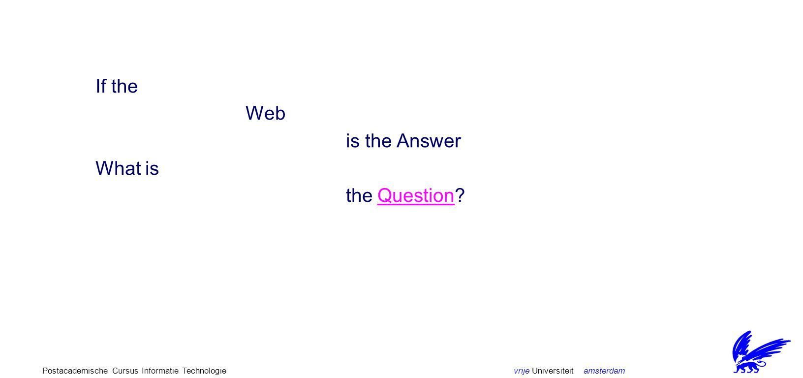 vrije Universiteit amsterdamPostacademische Cursus Informatie Technologie If the Web is the Answer What is the Question?Question