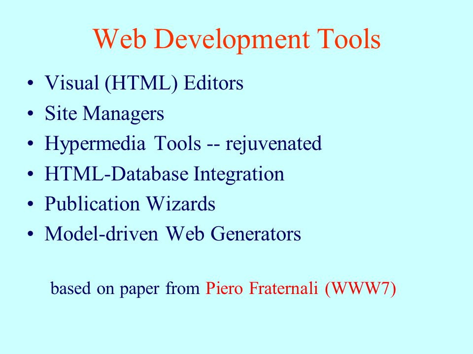 Web Development Tools Visual (HTML) Editors Site Managers Hypermedia Tools -- rejuvenated HTML-Database Integration Publication Wizards Model-driven Web Generators based on paper from Piero Fraternali (WWW7)