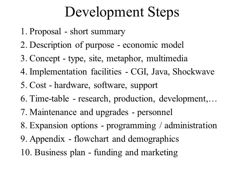 Development Steps 1.Proposal - short summary 2.Description of purpose - economic model 3.Concept - type, site, metaphor, multimedia 4.Implementation facilities - CGI, Java, Shockwave 5.Cost - hardware, software, support 6.Time-table - research, production, development,… 7.Maintenance and upgrades - personnel 8.Expansion options - programming / administration 9.Appendix - flowchart and demographics 10.