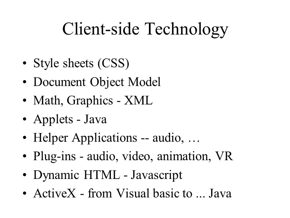 Client-side Technology Style sheets (CSS) Document Object Model Math, Graphics - XML Applets - Java Helper Applications -- audio, … Plug-ins - audio, video, animation, VR Dynamic HTML - Javascript ActiveX - from Visual basic to...
