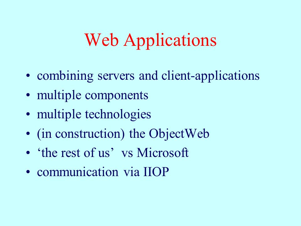 Web Applications combining servers and client-applications multiple components multiple technologies (in construction) the ObjectWeb 'the rest of us' vs Microsoft communication via IIOP