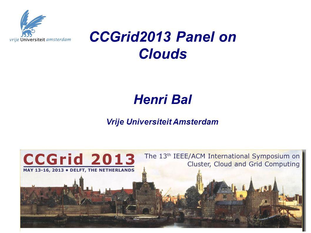 CCGrid2013 Panel on Clouds Henri Bal Vrije Universiteit Amsterdam