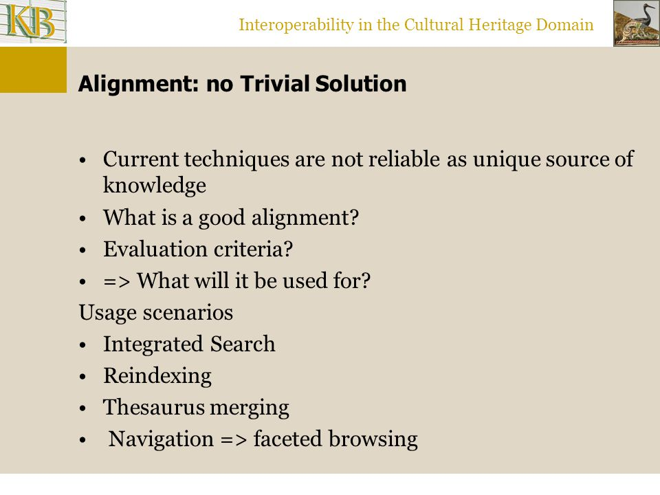 Interoperability in the Cultural Heritage Domain Alignment: no Trivial Solution Current techniques are not reliable as unique source of knowledge What is a good alignment.