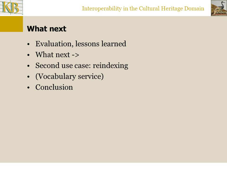 Interoperability in the Cultural Heritage Domain What next Evaluation, lessons learned What next -> Second use case: reindexing (Vocabulary service) Conclusion
