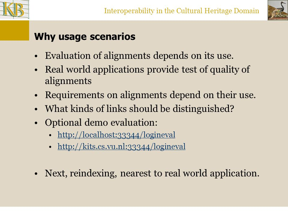 Interoperability in the Cultural Heritage Domain Why usage scenarios Evaluation of alignments depends on its use. Real world applications provide test