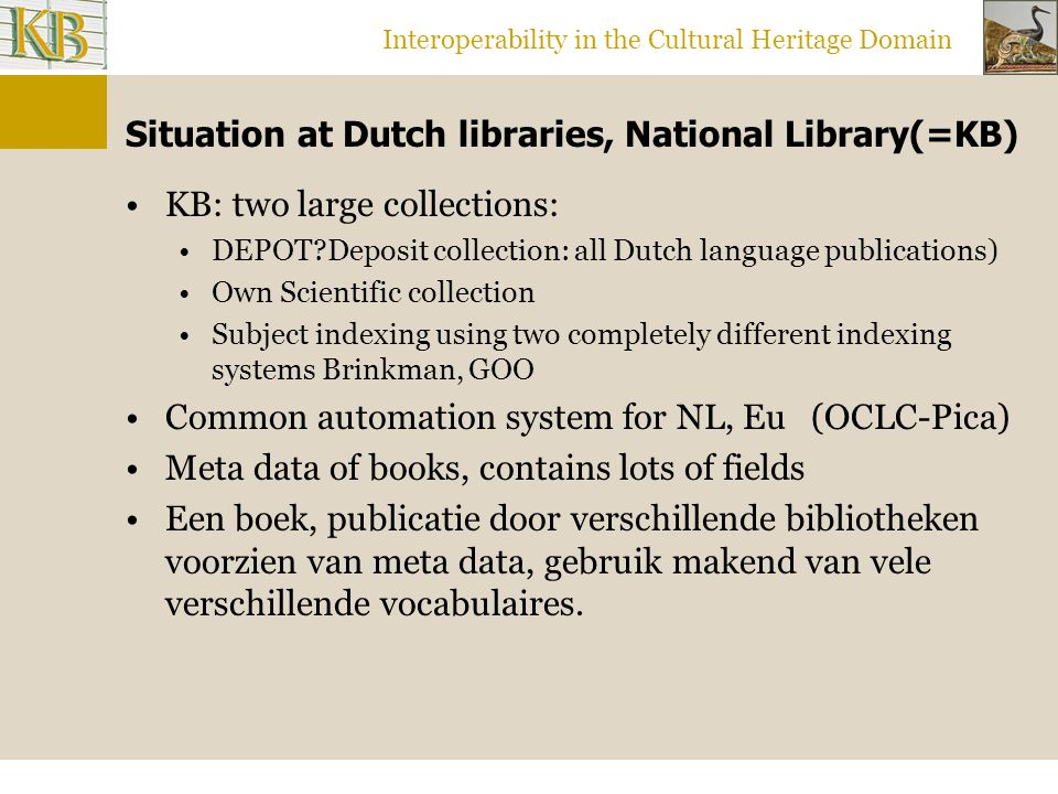 Interoperability in the Cultural Heritage Domain Situation at Dutch libraries, National Library(=KB) KB: two large collections: DEPOT Deposit collection: all Dutch language publications) Own Scientific collection Subject indexing using two completely different indexing systems Brinkman, GOO Common automation system for NL, Eu (OCLC-Pica) Meta data of books, contains lots of fields Een boek, publicatie door verschillende bibliotheken voorzien van meta data, gebruik makend van vele verschillende vocabulaires.