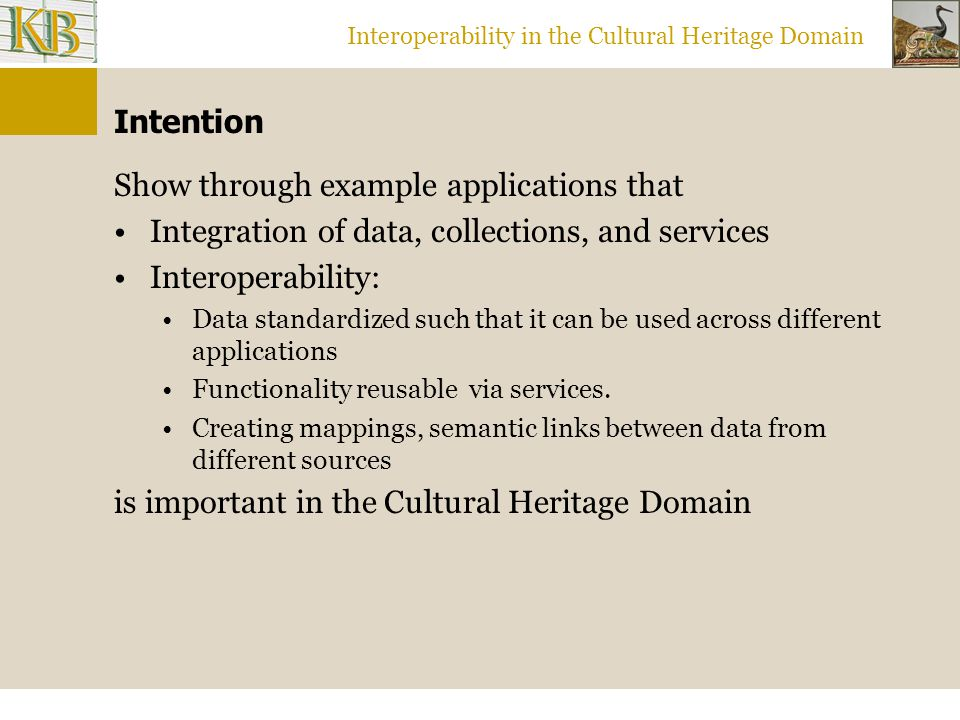Interoperability in the Cultural Heritage Domain Intention Show through example applications that Integration of data, collections, and services Interoperability: Data standardized such that it can be used across different applications Functionality reusable via services.