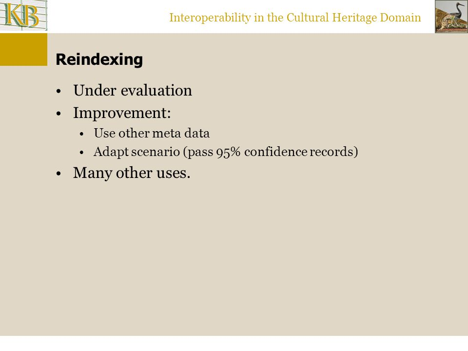 Interoperability in the Cultural Heritage Domain Reindexing Under evaluation Improvement: Use other meta data Adapt scenario (pass 95% confidence records) Many other uses.