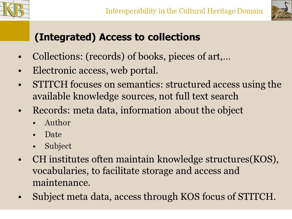 Interoperability in the Cultural Heritage Domain (Integrated) Access to collections Collections: (records) of books, pieces of art,… Electronic access