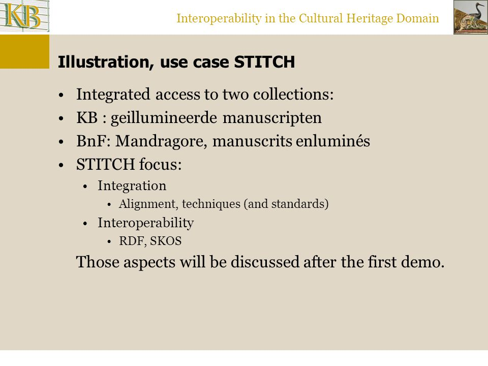 Interoperability in the Cultural Heritage Domain Illustration, use case STITCH Integrated access to two collections: KB : geillumineerde manuscripten BnF: Mandragore, manuscrits enluminés STITCH focus: Integration Alignment, techniques (and standards) Interoperability RDF, SKOS Those aspects will be discussed after the first demo.